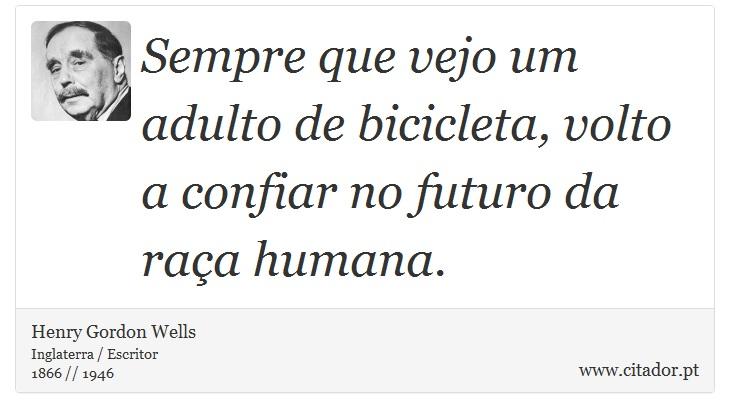 Sempre que vejo um adulto de bicicleta, volto a confiar no futuro da raça humana. - Henry Gordon Wells - Frases