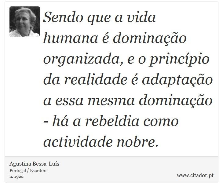 Sendo que a vida humana é dominação organizada, e o princípio da realidade é adaptação a essa mesma dominação - há a rebeldia como actividade nobre. - Agustina Bessa-Luís - Frases