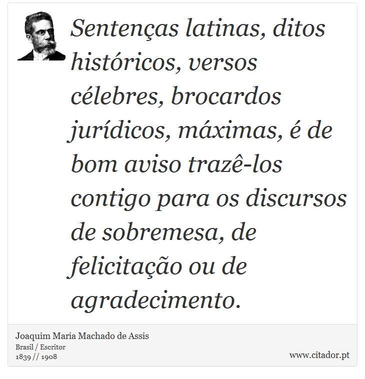 Sentenças latinas, ditos históricos, versos célebres, brocardos jurídicos, máximas, é de bom aviso trazê-los contigo para os discursos de sobremesa, de felicitação ou de agradecimento. - Joaquim Maria Machado de Assis - Frases
