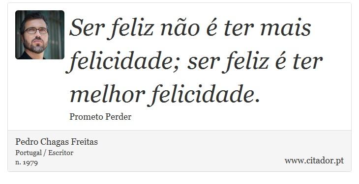 Ser feliz não é ter mais felicidade; ser feliz é ter melhor felicidade. - Pedro Chagas Freitas - Frases