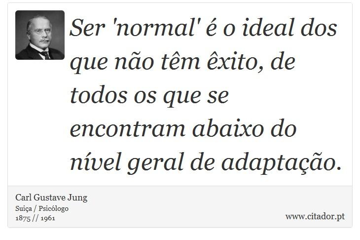 Ser 'normal' é o ideal dos que não têm êxito, de todos os que se encontram abaixo do nível geral de adaptação. - Carl Gustave Jung - Frases
