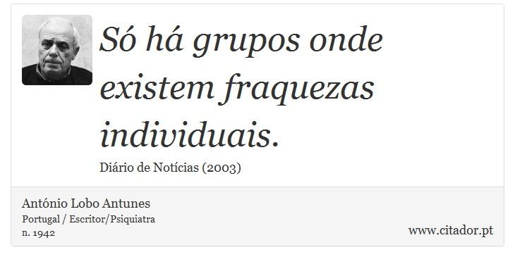 Só há grupos onde existem fraquezas individuais. - António Lobo Antunes - Frases
