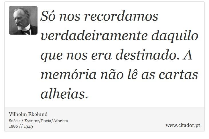 Só nos recordamos verdadeiramente daquilo que nos era destinado. A memória não lê as cartas alheias. - Vilhelm Ekelund - Frases