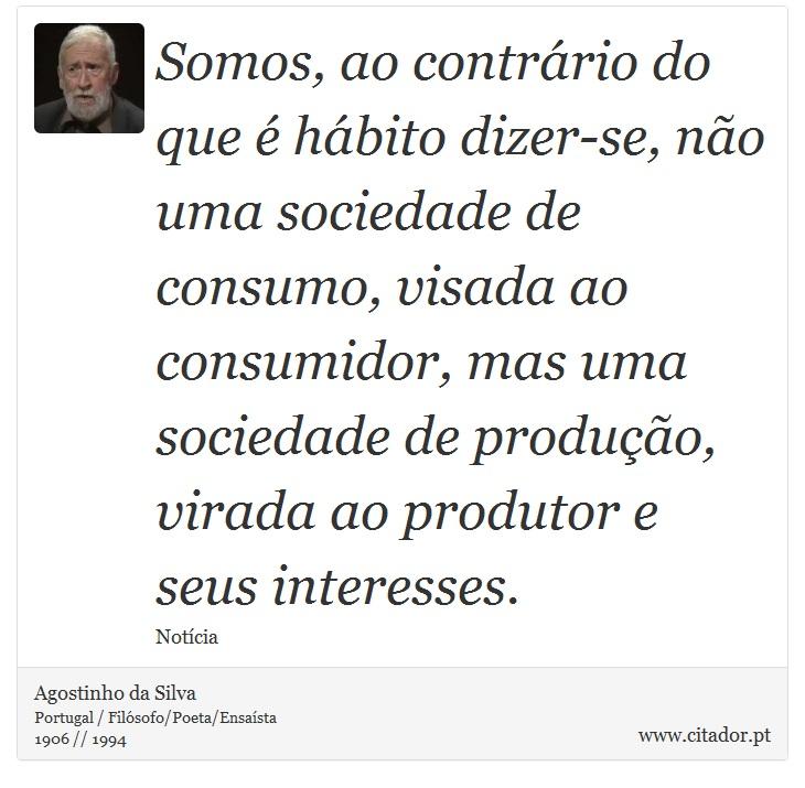Somos, ao contrário do que é hábito dizer-se, não uma sociedade de consumo, visada ao consumidor, mas uma sociedade de produção, virada ao produtor e seus interesses. - Agostinho da Silva - Frases