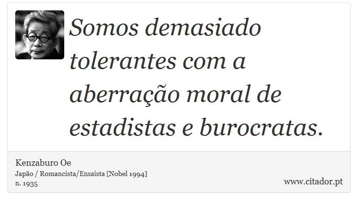 Somos demasiado tolerantes com a aberração moral de estadistas e burocratas. - Kenzaburo Oe - Frases