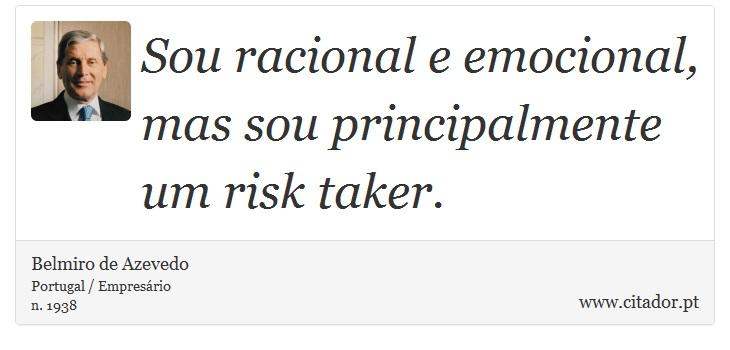 Sou racional e emocional, mas sou principalmente um risk taker. - Belmiro de Azevedo - Frases