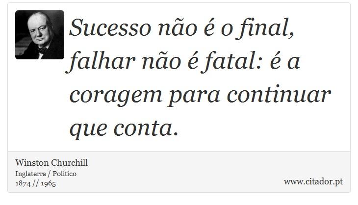 Sucesso não é o final, falhar não é fatal: é a coragem para continuar que conta. - Winston Churchill - Frases