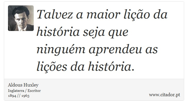 Talvez a maior lição da história seja que ninguém aprendeu as lições da história. - Aldous Huxley - Frases
