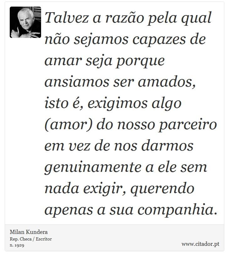 Talvez a razão pela qual não sejamos capazes de amar seja porque ansiamos ser amados, isto é, exigimos algo (amor) do nosso parceiro em vez de nos darmos genuinamente a ele sem nada exigir, querendo apenas a sua companhia. - Milan Kundera - Frases
