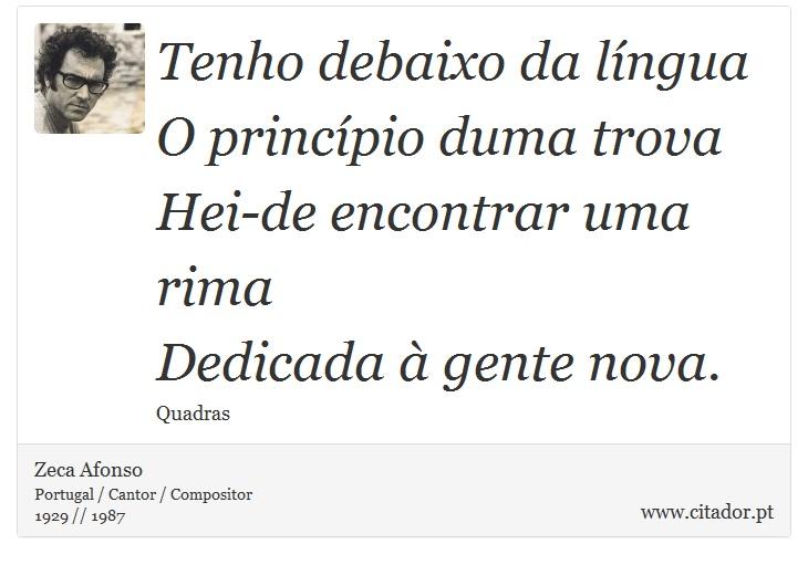Tenho debaixo da língua<br /> O princípio duma trova<br /> Hei-de encontrar uma rima<br /> Dedicada à gente nova. - Zeca Afonso - Frases