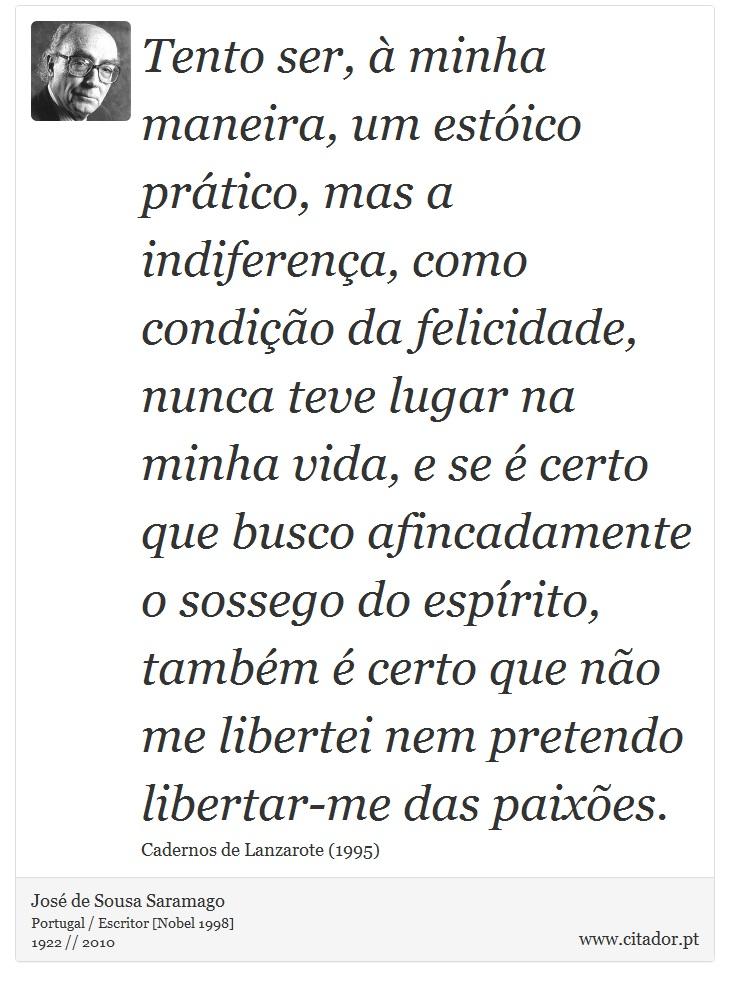 Tento ser, à minha maneira, um estóico prático, mas a indiferença, como condição da felicidade, nunca teve lugar na minha vida, e se é certo que busco afincadamente o sossego do espírito, também é certo que não me libertei nem pretendo libertar-me das paixões. - José Saramago - Frases