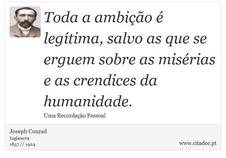 Toda a ambição é legítima, salvo as que se erguem sobre as misérias e as crendices da humanidade. - Joseph Conrad - Frases