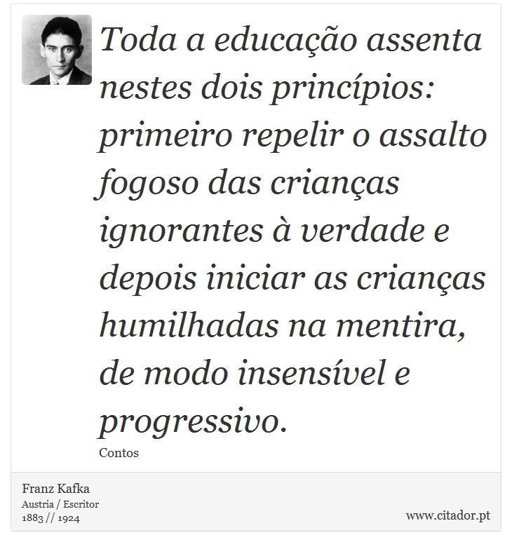 Toda a educação assenta nestes dois princípios: primeiro repelir o assalto fogoso das crianças ignorantes à verdade e depois iniciar as crianças humilhadas na mentira, de modo insensível e progressivo. - Franz Kafka - Frases