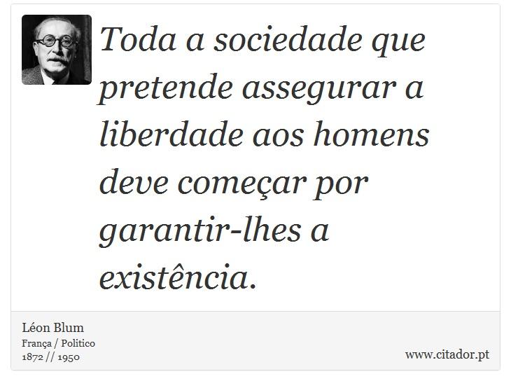 Toda a sociedade que pretende assegurar a liberdade aos homens deve começar por garantir-lhes a existência. - Léon Blum - Frases