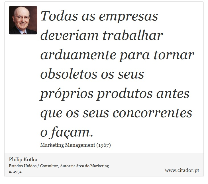 Todas as empresas deveriam trabalhar arduamente para tornar obsoletos os seus próprios produtos antes que os seus concorrentes o façam. - Philip Kotler - Frases