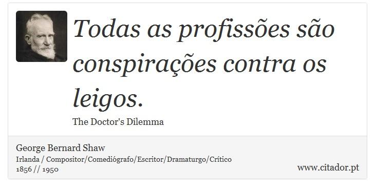 Todas as profissões são conspirações contra os leigos. - George Bernard Shaw - Frases