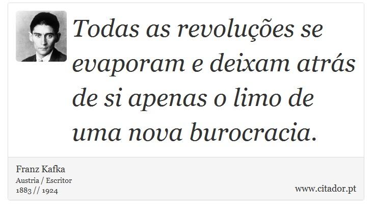 Todas as revoluções se evaporam e deixam atrás de si apenas o limo de uma nova burocracia. - Franz Kafka - Frases