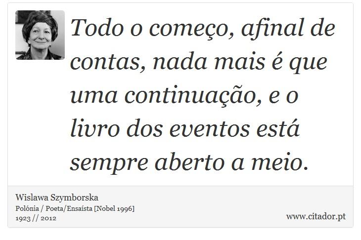 Todo o começo, afinal de contas, nada mais é que uma continuação, e o livro dos eventos está sempre aberto a meio. - Wislawa Szymborska - Frases