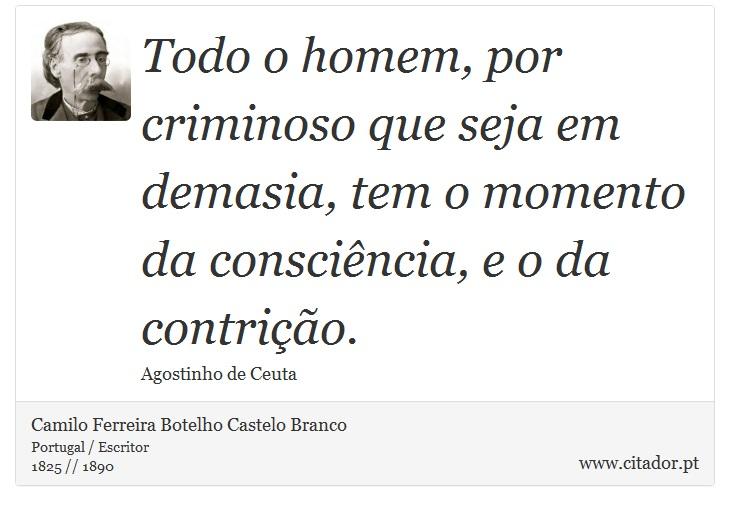 Todo o homem, por criminoso que seja em demasia, tem o momento da consciência, e o da contrição. - Camilo Ferreira Botelho Castelo Branco - Frases