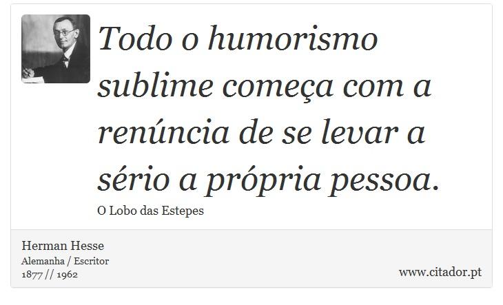 Todo o humorismo sublime começa com a renúncia de se levar a sério a própria pessoa. - Herman Hesse - Frases
