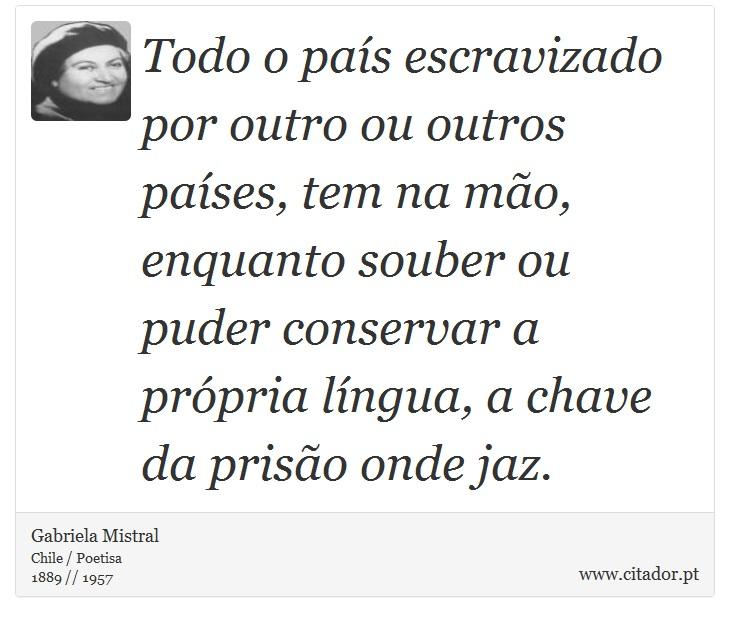 Todo o país escravizado por outro ou outros países, tem na mão, enquanto souber ou puder conservar a própria língua, a chave da prisão onde jaz. - Gabriela Mistral - Frases