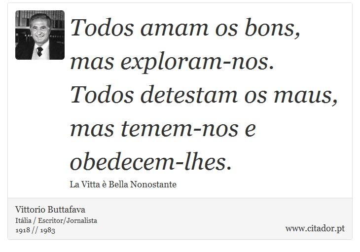 Todos amam os bons, mas exploram-nos. Todos detestam os maus, mas temem-nos e obedecem-lhes. - Vittorio Buttafava - Frases