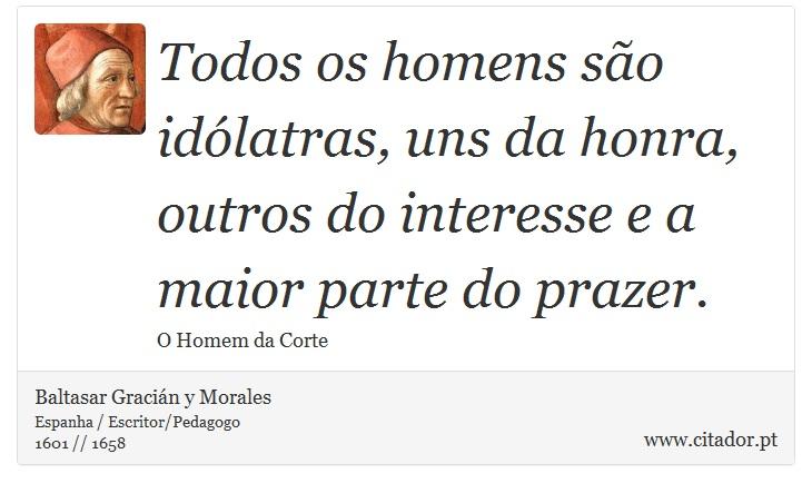Todos os homens são idólatras, uns da honra, outros do interesse e a maior parte do prazer. - Baltasar Gracián y Morales - Frases
