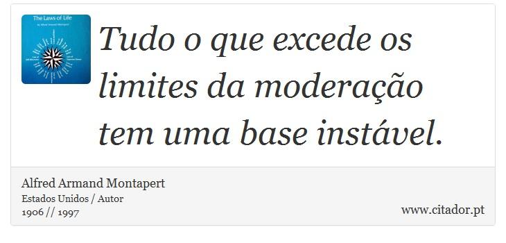 Tudo o que excede os limites da moderação tem uma base instável. - Alfred Armand Montapert - Frases
