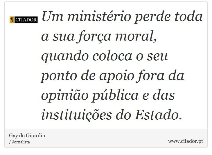 Um ministério perde toda a sua força moral, quando coloca o seu ponto de apoio fora da opinião pública e das instituições do Estado. - Gay de Girardin - Frases
