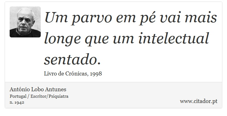 Um parvo em pé vai mais longe que um intelectual sentado. - António Lobo Antunes - Frases
