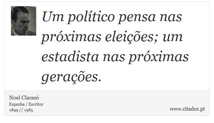 Um político pensa nas próximas eleições; um estadista nas próximas gerações. - Noel Clarasó - Frases