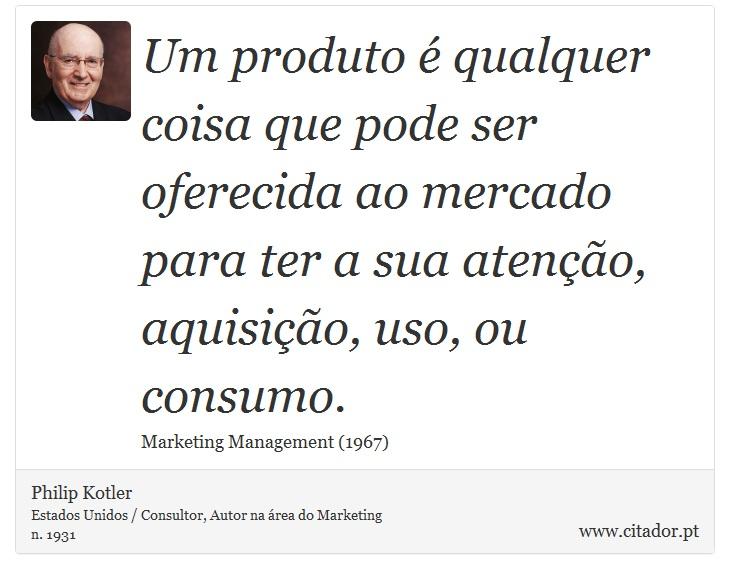 Um produto é qualquer coisa que pode ser oferecida ao mercado para ter a sua atenção, aquisição, uso, ou consumo. - Philip Kotler - Frases