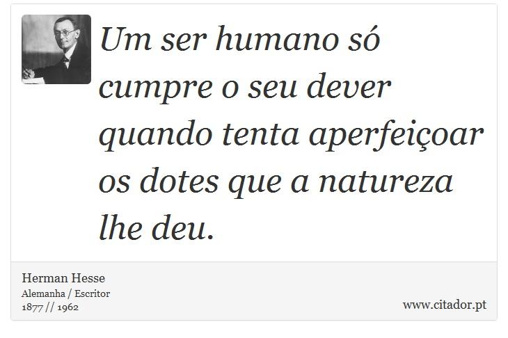 Um ser humano só cumpre o seu dever quando tenta aperfeiçoar os dotes que a natureza lhe deu. - Herman Hesse - Frases