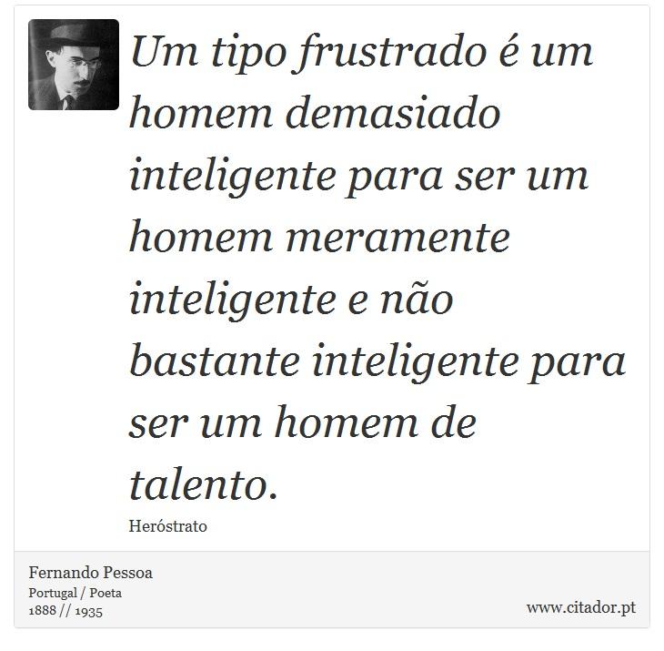 Um tipo frustrado é um homem demasiado inteligente para ser um homem meramente inteligente e não bastante inteligente para ser um homem de talento. - Fernando Pessoa - Frases