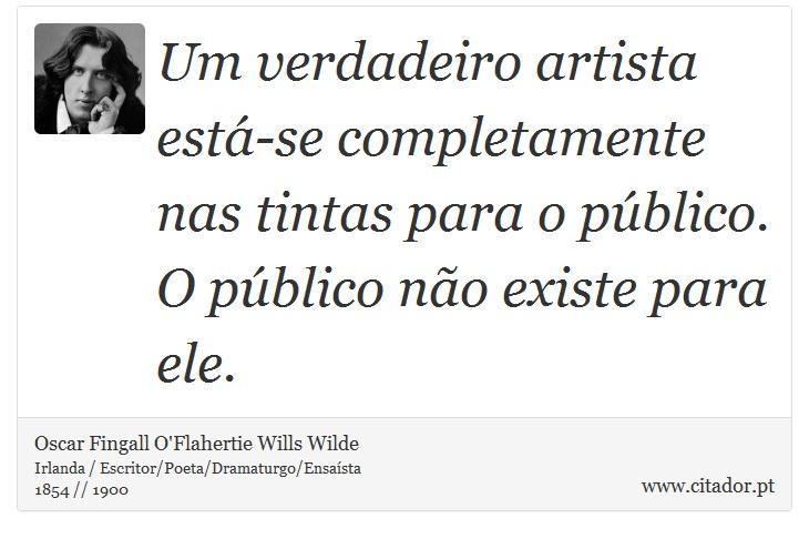 Um verdadeiro artista está-se completamente nas tintas para o público. O público não existe para ele. - Oscar Fingall O'Flahertie Wills Wilde - Frases