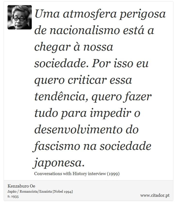 Uma atmosfera perigosa de nacionalismo está a chegar à nossa sociedade. Por isso eu quero criticar essa tendência, quero fazer tudo para impedir o desenvolvimento do fascismo na sociedade japonesa. - Kenzaburo Oe - Frases