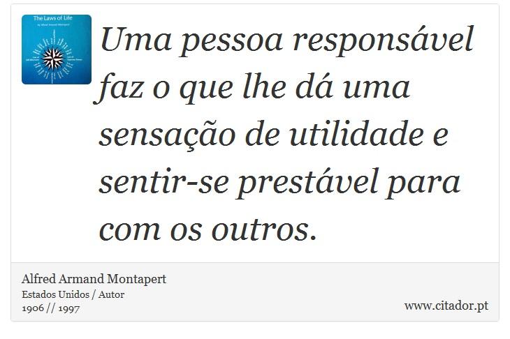 Uma pessoa responsável faz o que lhe dá uma sensação de utilidade e sentir-se prestável para com os outros. - Alfred Armand Montapert - Frases