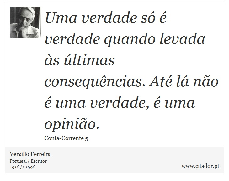 Uma verdade só é verdade quando levada às últimas consequências. Até lá não é uma verdade, é uma opinião. - Vergílio Ferreira - Frases
