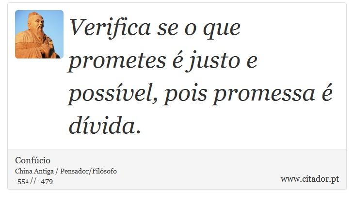 Verifica se o que prometes é justo e possível, pois promessa é dívida. - Confúcio - Frases