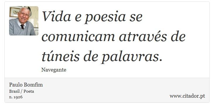 Vida e poesia se comunicam através de túneis de palavras. - Paulo Bomfim - Frases