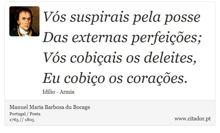 Vós suspirais pela posse <br />  Das externas perfeições; <br />  Vós cobiçais os deleites, <br />  Eu cobiço os corações. - Manuel Maria Barbosa du Bocage - Frases