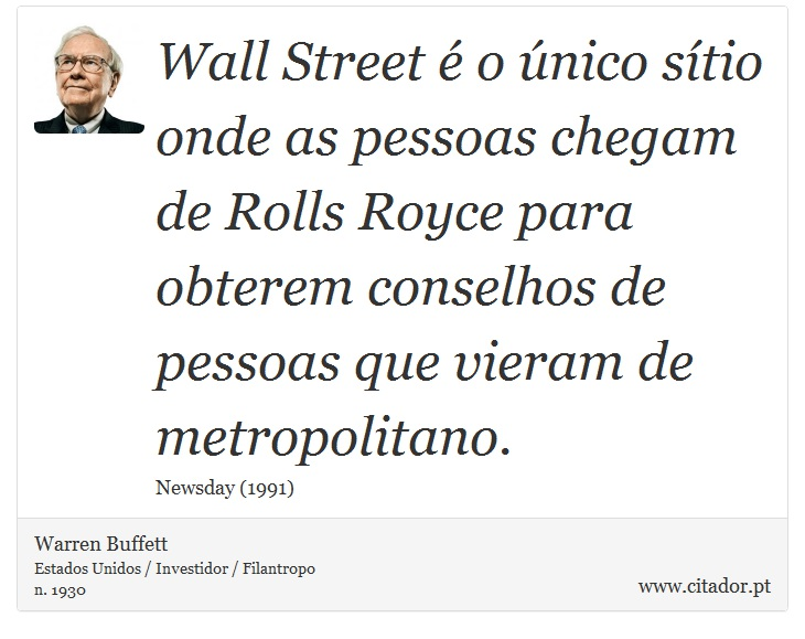 Wall Street é o único sítio onde as pessoas chegam de Rolls Royce para obterem conselhos de pessoas que vieram de metropolitano. - Warren Buffett - Frases