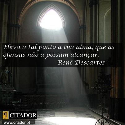 Eleva a Tua Alma - René Descartes : Eleva a tal ponto a tua alma, que as ofensas não a possam alcançar.