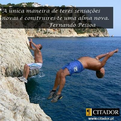 Ter Sensações Novas - Fernando Pessoa : A única maneira de teres sensações novas é construíres-te uma alma nova.