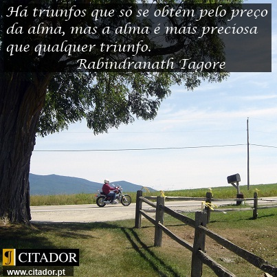 O Preço da Alma - Rabindranath Tagore : Há triunfos que só se obtêm pelo preço da alma, mas a alma é mais preciosa que qualquer triunfo.