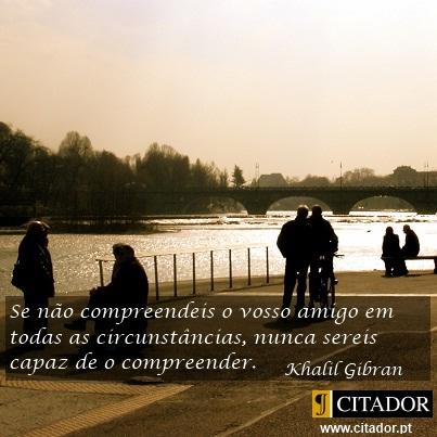 Compreender o Vosso Amigo - Khalil Gibran : Se não compreendeis o vosso amigo em todas as circunstância, nunca sereis capaz de o compreender.