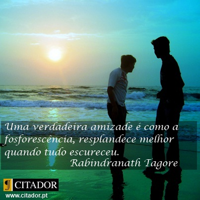 Uma Verdadeira Amizade - Rabindranath Tagore : Uma verdadeira amizade é como a fosforescência, resplandece melhor quando tudo escureceu.
