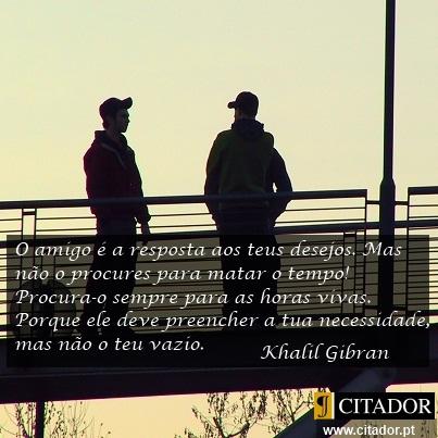 O que o Amigo Preenche - Khalil Gibran : O amigo é a resposta aos teus desejos. Mas não o procures para matar o tempo! Procura-o sempre para as horas vivas. Porque ele deve preencher a tua necessidade, mas não o teu vazio.