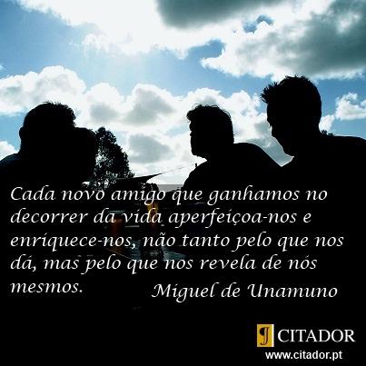 Cada Novo Amigo - Miguel de Unamuno y Jugo : Cada novo amigo que ganhamos no decorrer da vida aperfeiçoa-nos e enriquece-nos, não tanto pelo que nos dá, mas pelo que nos revela de nós mesmos.