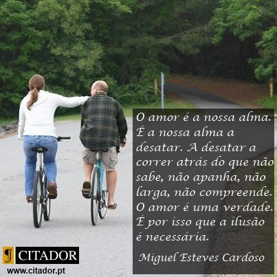 O Amor é a Nossa Alma - Miguel Esteves Cardoso : O amor é a nossa alma. É a nossa alma a desatar. A desatar a correr atrás do que não sabe, não apanha, não larga, não compreende. O amor é uma verdade. É por isso que a ilusão é necessária. A ilusão é bonita. Não faz mal. Que se invente e minta e sonhe o que se quiser. O amor é uma coisa, a vida é outra. A realidade pode matar. O amor é mais bonito que a vida. A vida que se lixe.